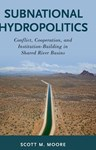 Subnational Hydropolitics: Conflict, Cooperation, and Institution-Building in Shared River Basins, Dr Scott Moore (Kentucky & Merton 2009)
