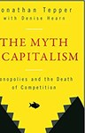The Myth of Capitalism: Monopolies and the Death of Competition, Jonathan Tepper (North Carolina & Christ Church 1998)
