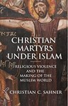 Christian Martyrs under Islam: Religious Violence and the Making of the Muslim World, Dr Christian Sahner (New Jersey & St John's 2007)