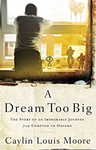 A Dream Too Big: The Story of an Improbable Journey from Compton to Oxford, Caylin Louis Moore (California & Jesus 2017)