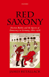 Red Saxony: Election Battles and the Spectre of Democracy in Germany, 1860-1918 ,  James Retallack (Ontario & St. John's 1978)