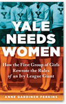 Yale Needs Women: How the First Group of Girls Rewrote the Rules of an Ivy League Giant, Anne Gardiner Perkins (Maryland & Balliol 1982)