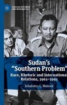 "Sudan's ""Southern Problem"": Race, Rhetoric and International Relations, 1961-1991, Sebabatso Manoeli (South Africa-at-Large & St Antony's 2012)"