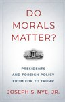 Do Morals Matter? Presidents and Foreign Policy from FDR to Trump, Joseph Nye (New Jersey & Exeter 1958)