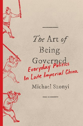 Szonyi, Michael. The Art of Being Governed: Everyday Politics in Late Imperial China. New Jersey: Princeton University Press, 2017.